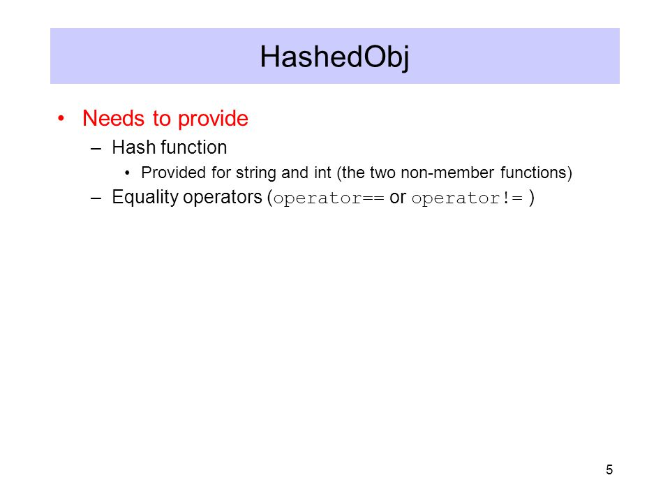 5 HashedObj Needs to provide –Hash function Provided for string and int (the two non-member functions) –Equality operators ( operator== or operator!= )