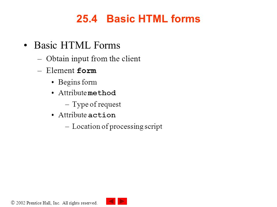 2002 Prentice Hall, Inc. All rights reserved. 25.4 Basic HTML forms Basic HTML Forms –Obtain input from the client –Element form Begins form Attribute