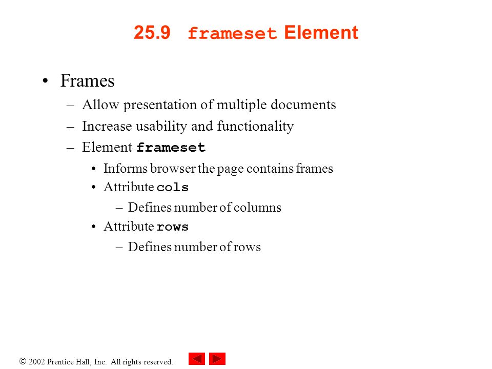 2002 Prentice Hall, Inc. All rights reserved. 25.9 frameset Element Frames –Allow presentation of multiple documents –Increase usability and functiona