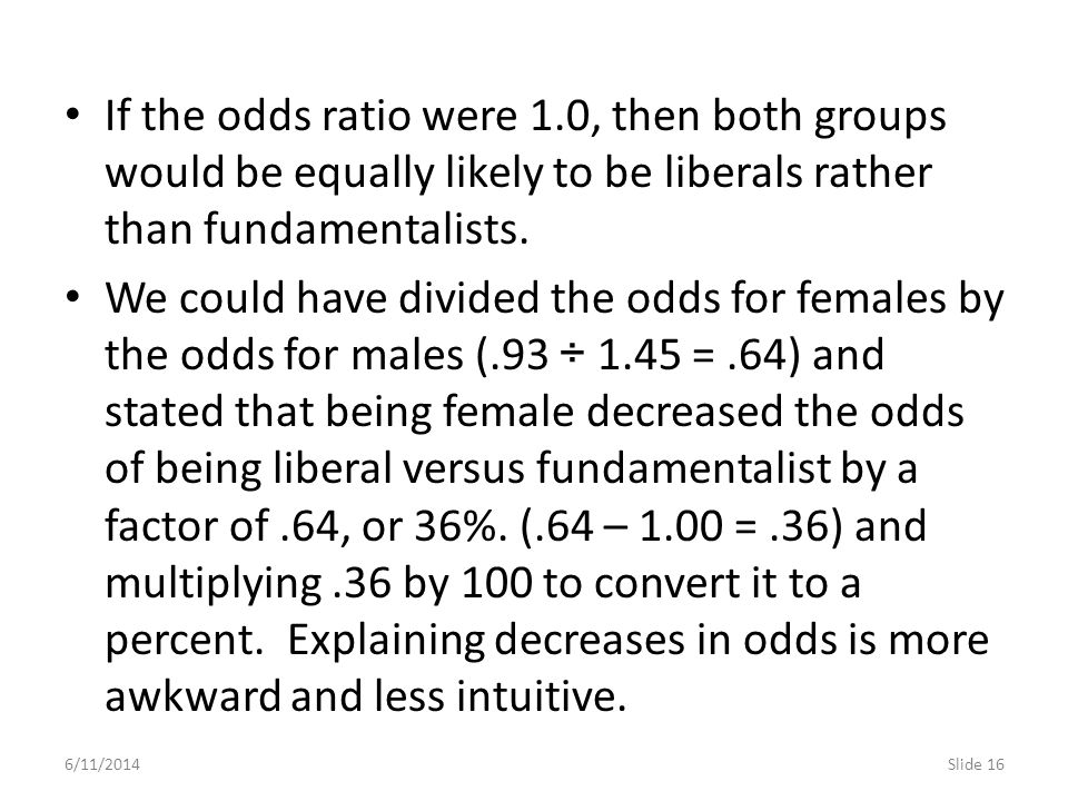 6/11/2014Slide 16 If the odds ratio were 1.0, then both groups would be equally likely to be liberals rather than fundamentalists. We could have divid