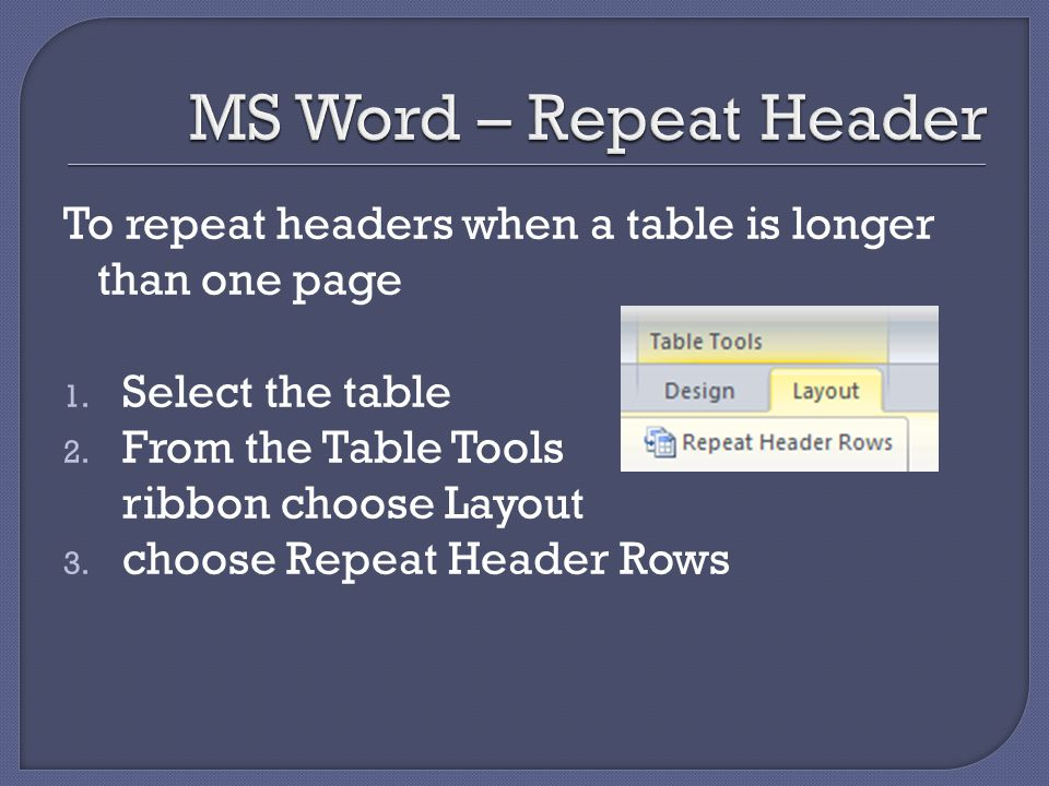 To repeat headers when a table is longer than one page 1. Select the table 2. From the Table Tools ribbon choose Layout 3. choose Repeat Header Rows