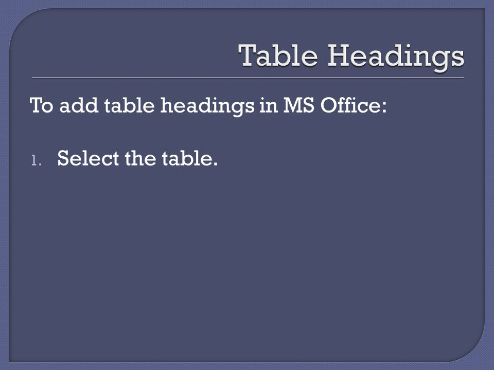To add table headings in MS Office: 1. Select the table.