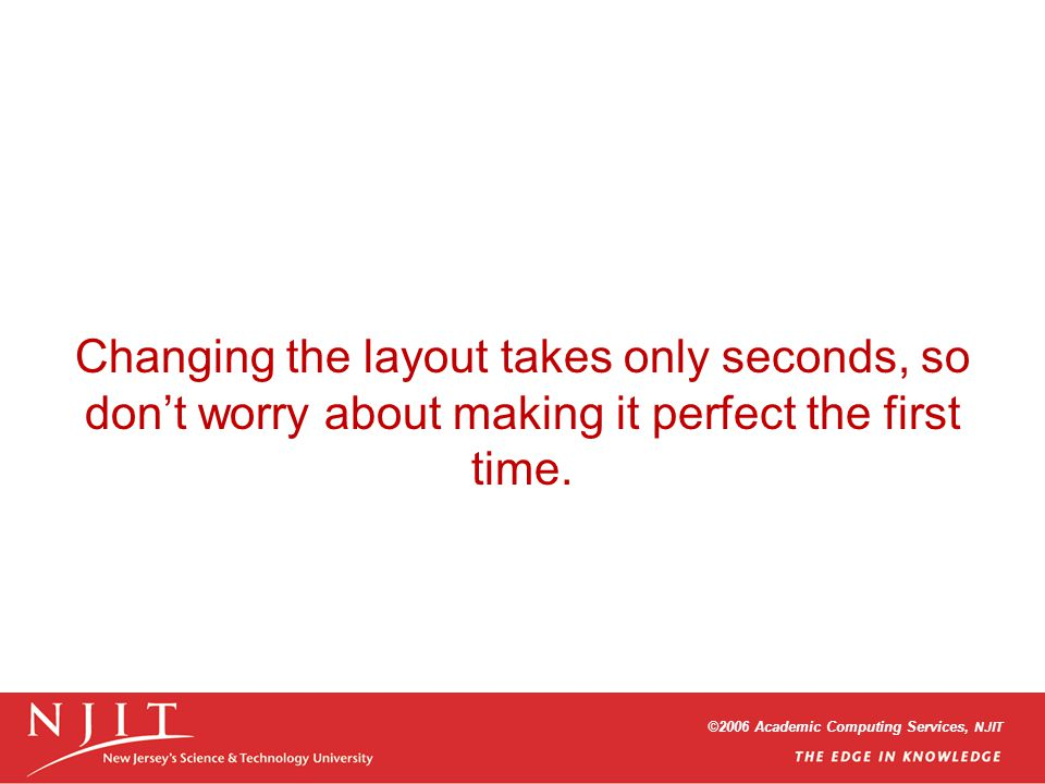 ©2006 Academic Computing Services, NJIT Changing the layout takes only seconds, so dont worry about making it perfect the first time.