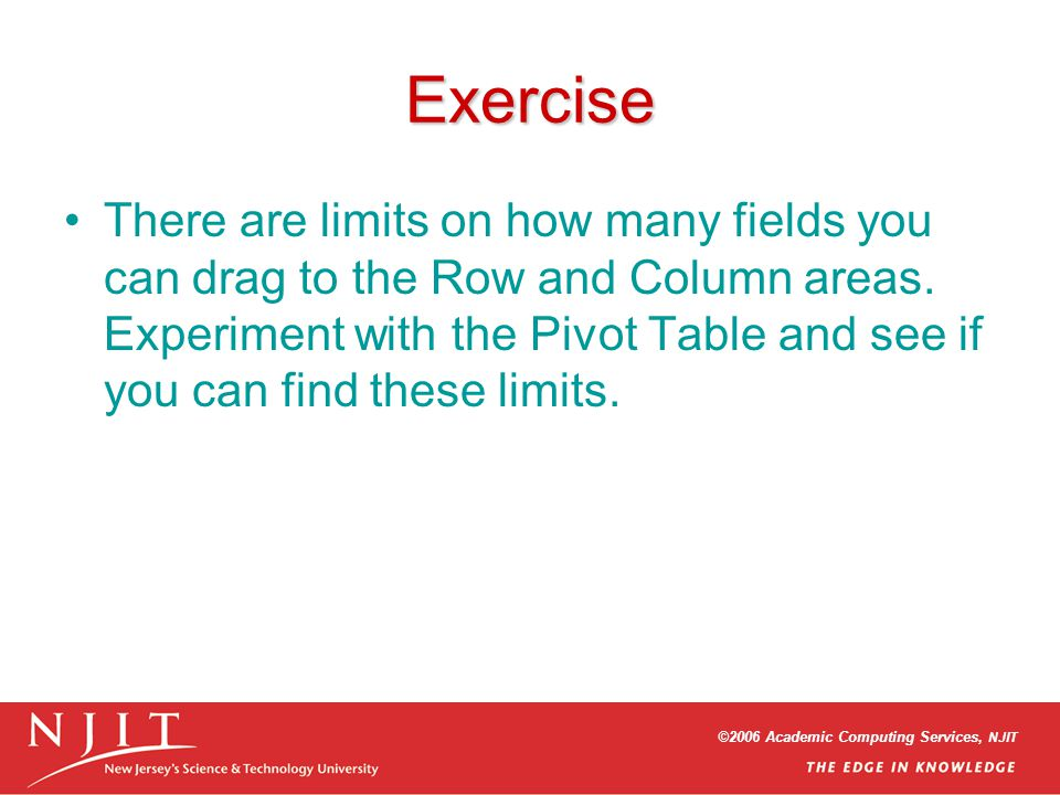 ©2006 Academic Computing Services, NJIT Exercise There are limits on how many fields you can drag to the Row and Column areas. Experiment with the Piv