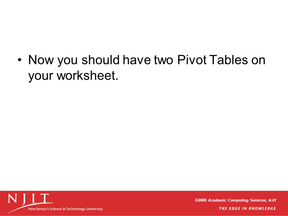 ©2006 Academic Computing Services, NJIT Now you should have two Pivot Tables on your worksheet.