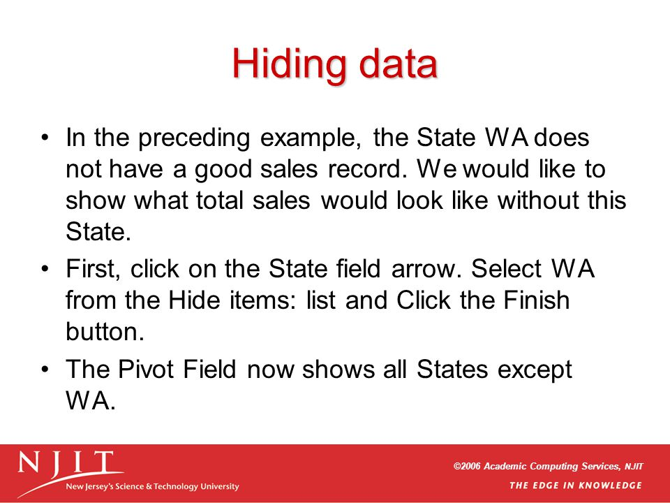 ©2006 Academic Computing Services, NJIT Hiding data In the preceding example, the State WA does not have a good sales record. We would like to show wh