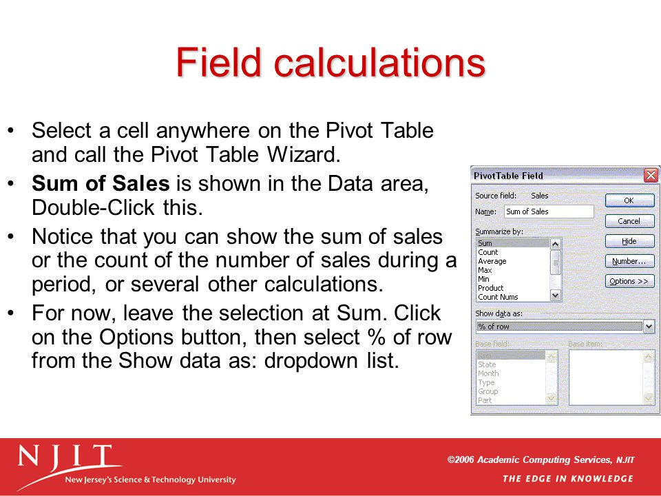 ©2006 Academic Computing Services, NJIT Field calculations Select a cell anywhere on the Pivot Table and call the Pivot Table Wizard.