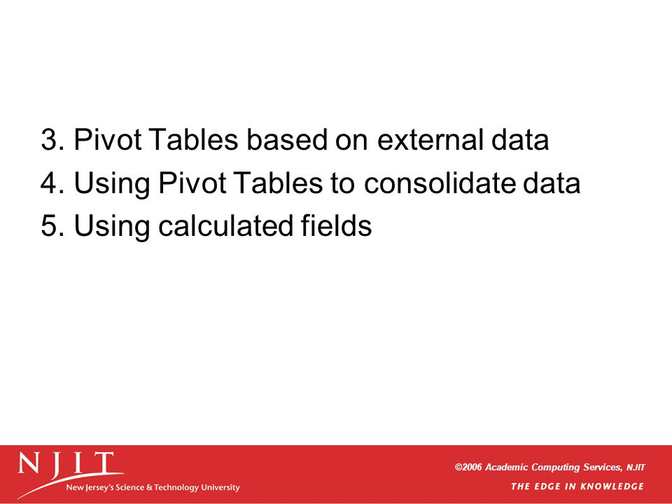 ©2006 Academic Computing Services, NJIT 3. Pivot Tables based on external data 4. Using Pivot Tables to consolidate data 5. Using calculated fields