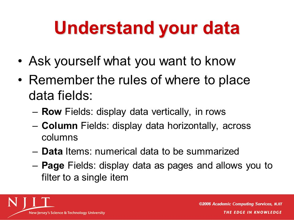 ©2006 Academic Computing Services, NJIT Understand your data Ask yourself what you want to know Remember the rules of where to place data fields: –Row