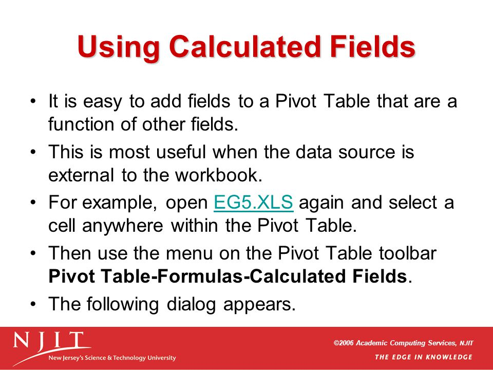 ©2006 Academic Computing Services, NJIT Using Calculated Fields It is easy to add fields to a Pivot Table that are a function of other fields. This is
