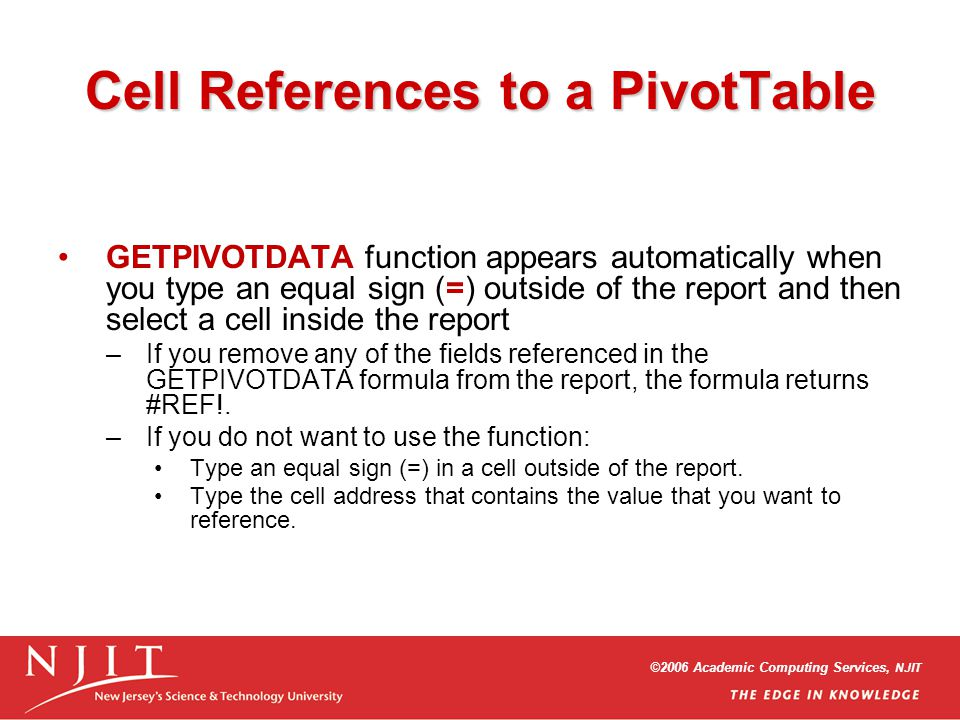 ©2006 Academic Computing Services, NJIT Cell References to a PivotTable GETPIVOTDATA function appears automatically when you type an equal sign (=) ou