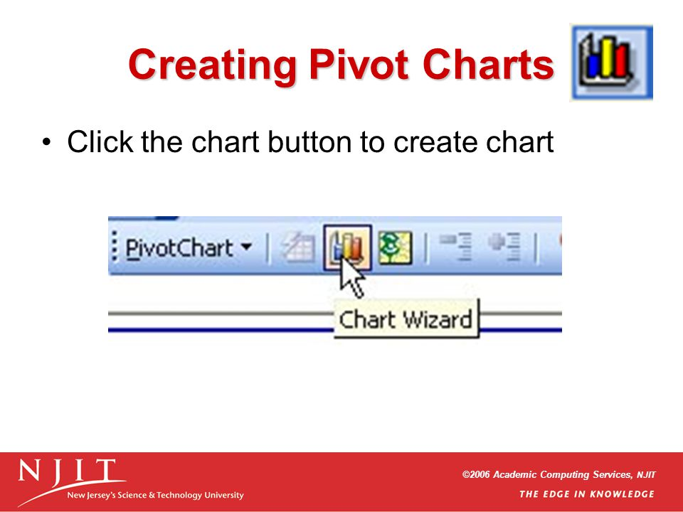 ©2006 Academic Computing Services, NJIT Creating Pivot Charts Click the chart button to create chart