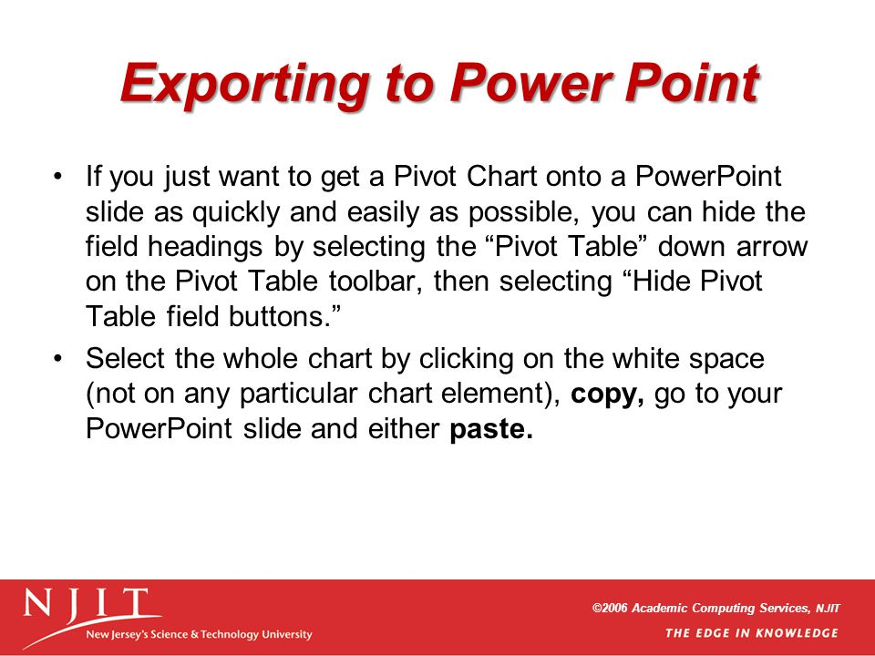 ©2006 Academic Computing Services, NJIT Exporting to Power Point If you just want to get a Pivot Chart onto a PowerPoint slide as quickly and easily a
