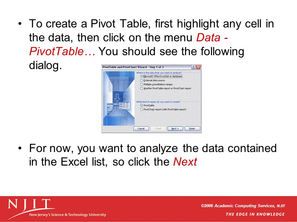 ©2006 Academic Computing Services, NJIT To create a Pivot Table, first highlight any cell in the data, then click on the menu Data - PivotTable… You should see the following dialog.