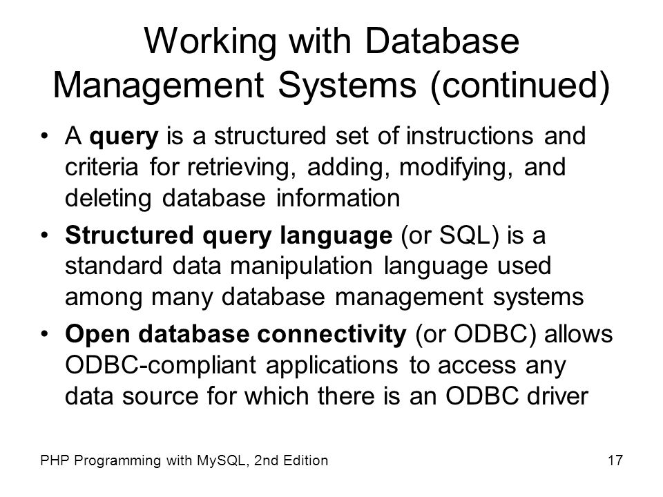 17PHP Programming with MySQL, 2nd Edition Working with Database Management Systems (continued) A query is a structured set of instructions and criteri