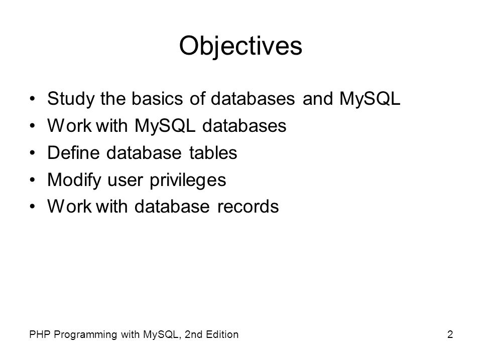 2PHP Programming with MySQL, 2nd Edition Objectives Study the basics of databases and MySQL Work with MySQL databases Define database tables Modify us