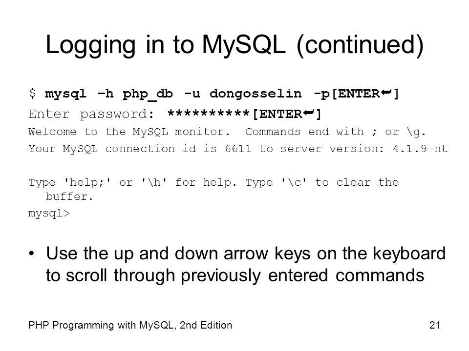 21PHP Programming with MySQL, 2nd Edition Logging in to MySQL (continued) $ mysql –h php_db -u dongosselin -p[ENTER ] Enter password: **********[ENTER