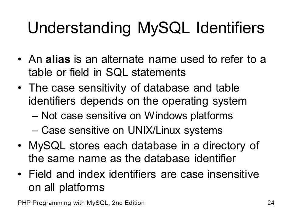 24PHP Programming with MySQL, 2nd Edition Understanding MySQL Identifiers An alias is an alternate name used to refer to a table or field in SQL state