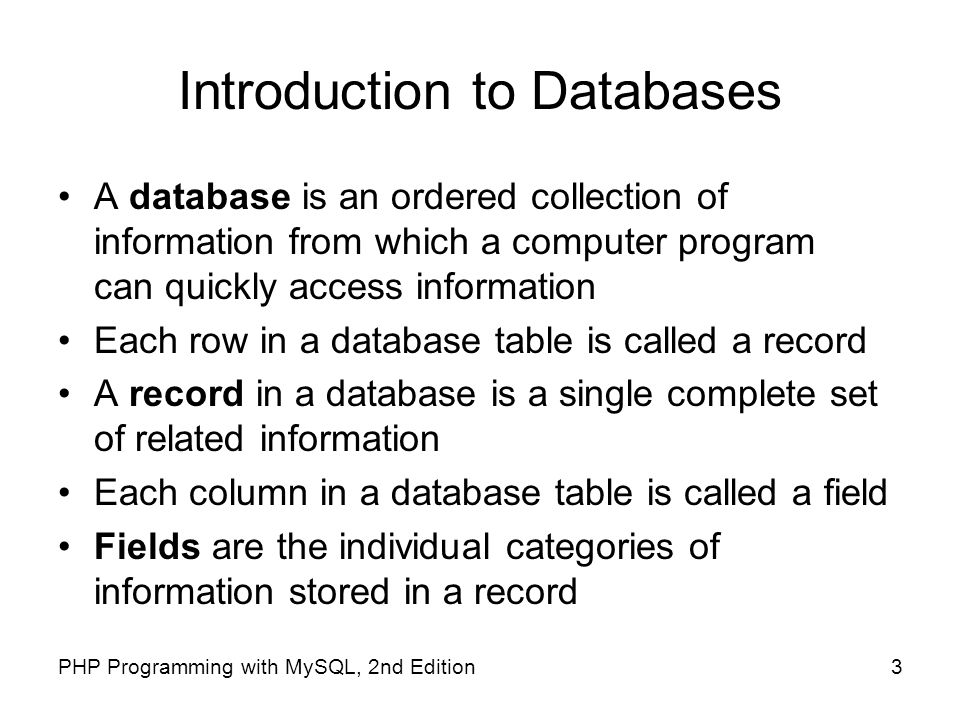 3PHP Programming with MySQL, 2nd Edition Introduction to Databases A database is an ordered collection of information from which a computer program ca