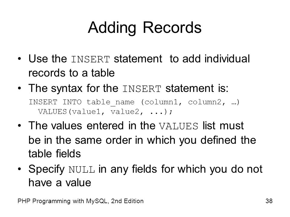 38PHP Programming with MySQL, 2nd Edition Adding Records Use the INSERT statement to add individual records to a table The syntax for the INSERT state