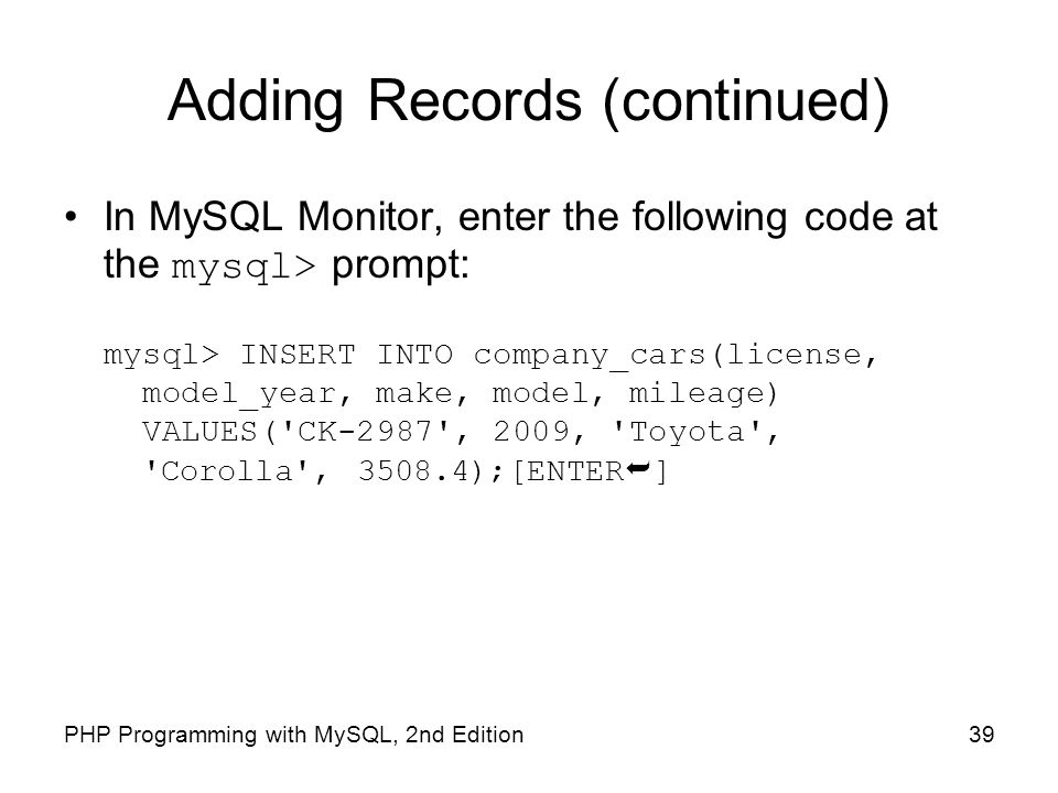 39PHP Programming with MySQL, 2nd Edition Adding Records (continued) In MySQL Monitor, enter the following code at the mysql> prompt: mysql> INSERT IN
