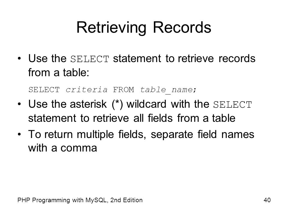 40PHP Programming with MySQL, 2nd Edition Retrieving Records Use the SELECT statement to retrieve records from a table: SELECT criteria FROM table_nam