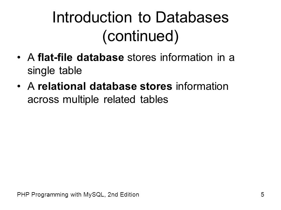 5PHP Programming with MySQL, 2nd Edition Introduction to Databases (continued) A flat-file database stores information in a single table A relational
