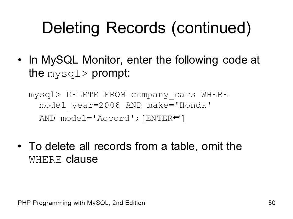 50PHP Programming with MySQL, 2nd Edition Deleting Records (continued) In MySQL Monitor, enter the following code at the mysql> prompt: mysql> DELETE