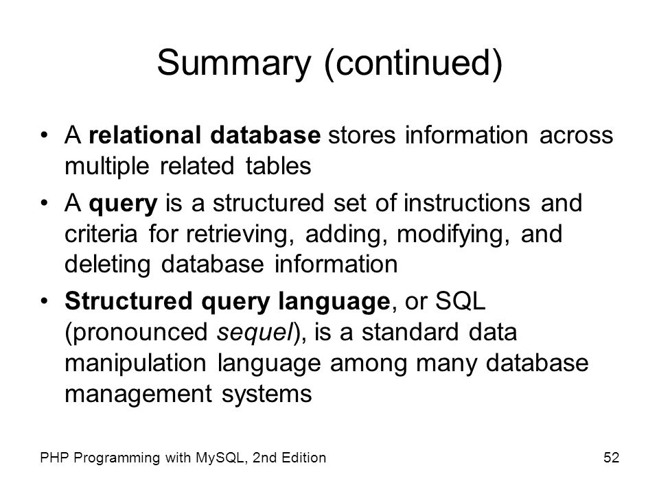 52PHP Programming with MySQL, 2nd Edition Summary (continued) A relational database stores information across multiple related tables A query is a str