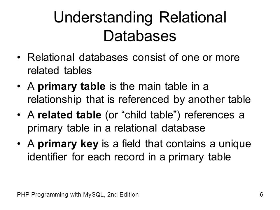 6PHP Programming with MySQL, 2nd Edition Understanding Relational Databases Relational databases consist of one or more related tables A primary table