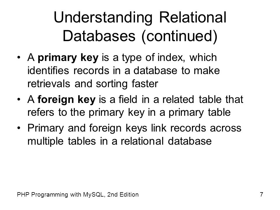 7PHP Programming with MySQL, 2nd Edition Understanding Relational Databases (continued) A primary key is a type of index, which identifies records in