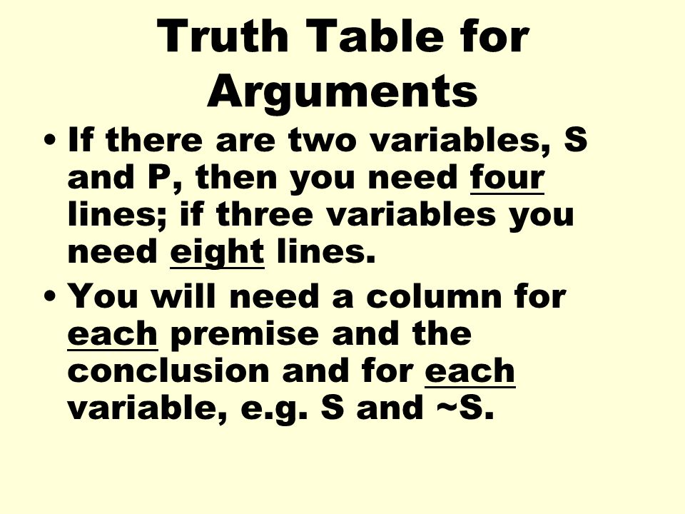 Truth Table for Arguments If there are two variables, S and P, then you need four lines; if three variables you need eight lines. You will need a colu