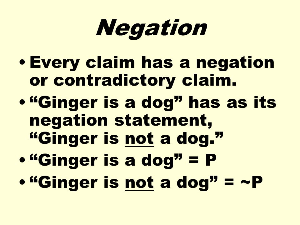 Negation Every claim has a negation or contradictory claim. Ginger is a dog has as its negation statement, Ginger is not a dog. Ginger is a dog = P Gi