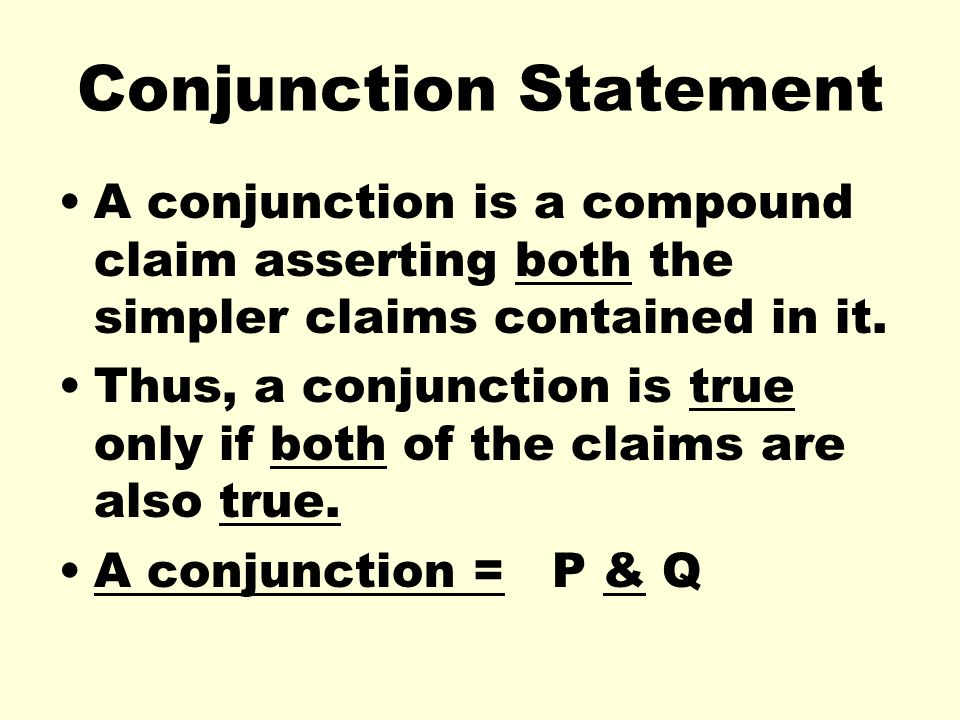 Truth Table-Conjunction A conjunction has two claims; each have two possible truth values and thus the compound statement has four possible truth values.