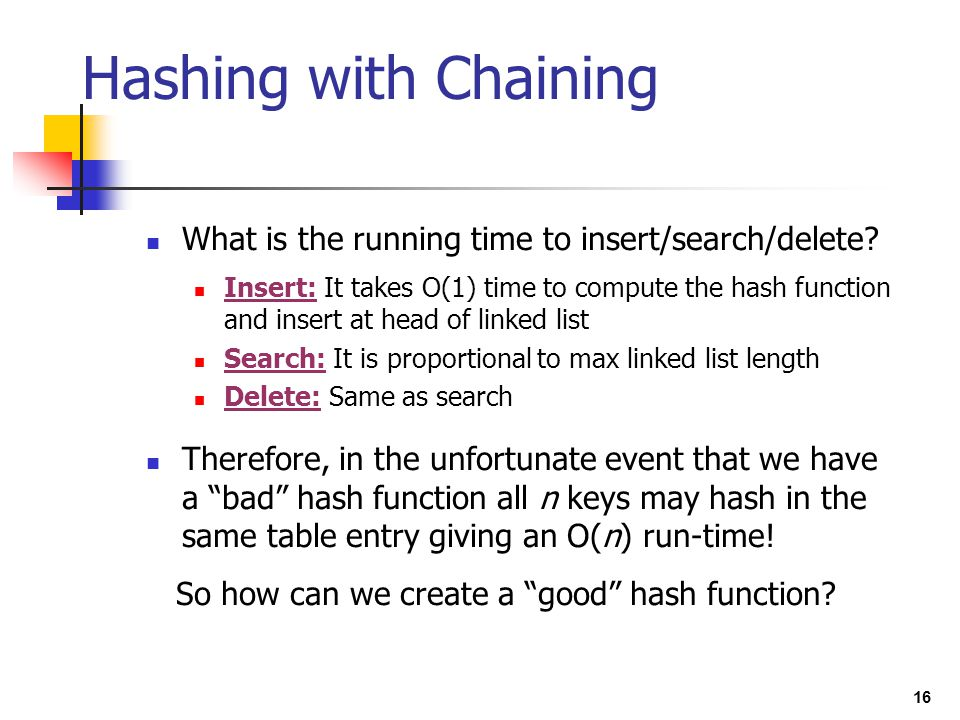 16 What is the running time to insert/search/delete? Insert: It takes O(1) time to compute the hash function and insert at head of linked list Search: