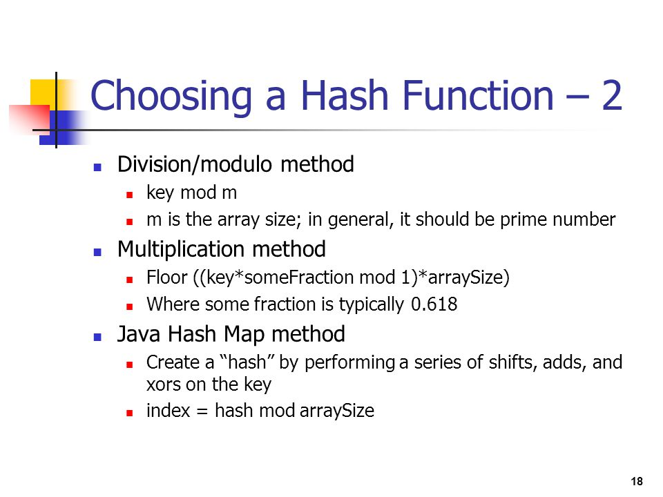 18 Choosing a Hash Function – 2 Division/modulo method key mod m m is the array size; in general, it should be prime number Multiplication method Floo