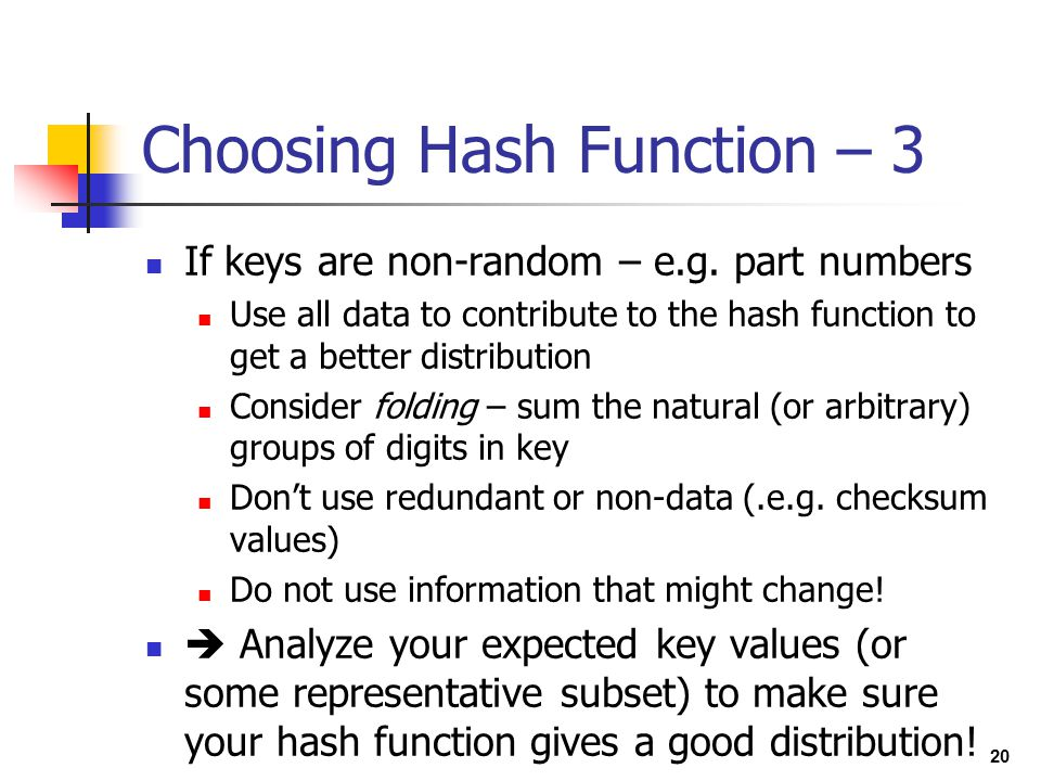 20 Choosing Hash Function – 3 If keys are non-random – e.g. part numbers Use all data to contribute to the hash function to get a better distribution
