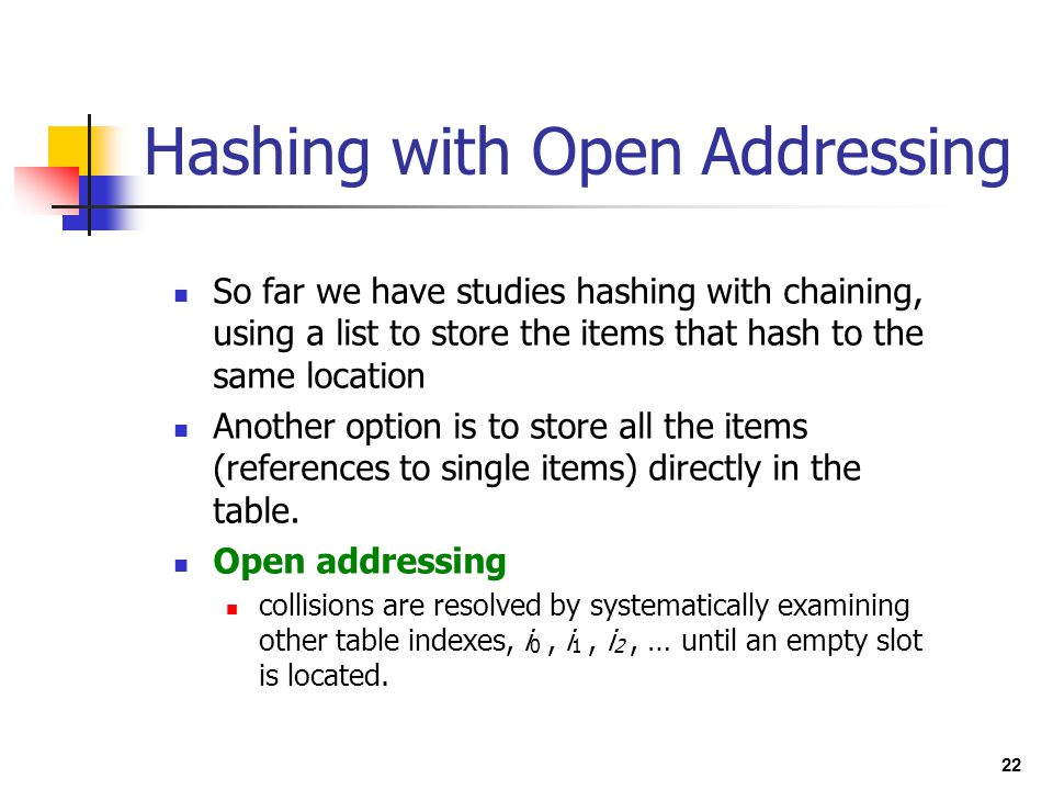 22 Hashing with Open Addressing So far we have studies hashing with chaining, using a list to store the items that hash to the same location Another o