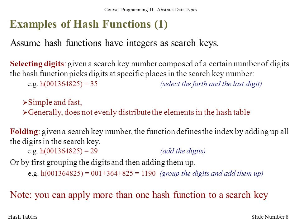 Course: Programming II - Abstract Data Types Hash TablesSlide Number 8 Examples of Hash Functions (1) Assume hash functions have integers as search ke