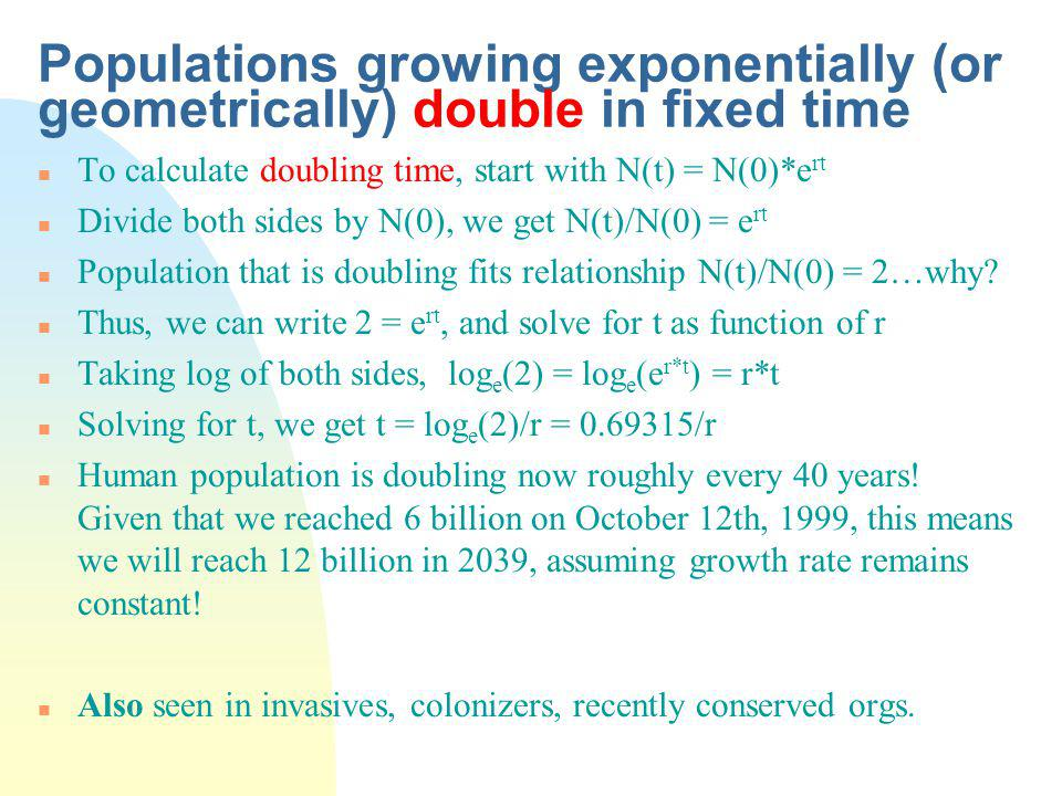 Populations growing exponentially (or geometrically) double in fixed time n To calculate doubling time, start with N(t) = N(0)*e rt n Divide both sides by N(0), we get N(t)/N(0) = e rt n Population that is doubling fits relationship N(t)/N(0) = 2…why.