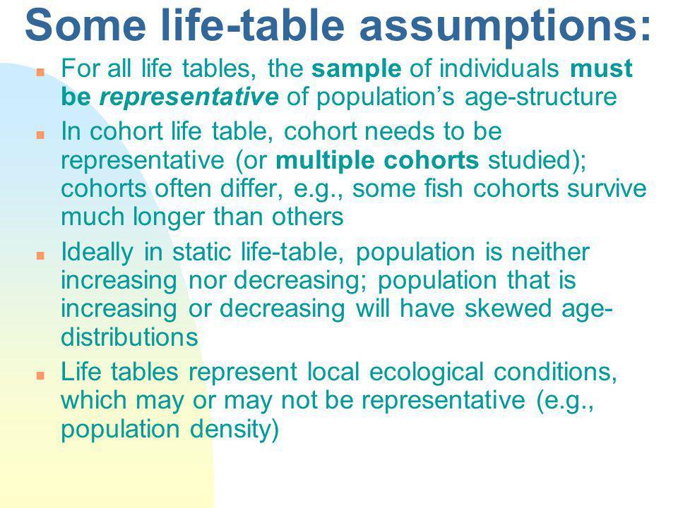 Some life-table assumptions: n For all life tables, the sample of individuals must be representative of populations age-structure n In cohort life table, cohort needs to be representative (or multiple cohorts studied); cohorts often differ, e.g., some fish cohorts survive much longer than others n Ideally in static life-table, population is neither increasing nor decreasing; population that is increasing or decreasing will have skewed age- distributions n Life tables represent local ecological conditions, which may or may not be representative (e.g., population density)