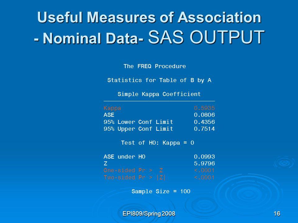 EPI809/Spring 200815 Useful Measures of Association - Nominal Data- SAS CODES Data kap; input B $ A $ prob; n=100; count=prob*n;cards; Good Good.33 Good Bad.07 Bad Good.13 Bad Bad.47 ; run; proc freq data=kap order=data; weight Count; weight Count; tables B*A/chisq; tables B*A/chisq; test kappa; test kappa; run;