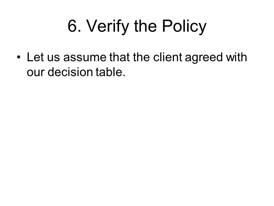 6. Verify the Policy Let us assume that the client agreed with our decision table.