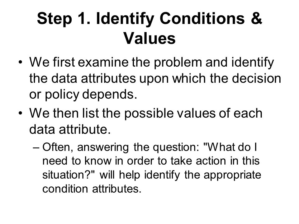 Step 1. Identify Conditions & Values We first examine the problem and identify the data attributes upon which the decision or policy depends. We then