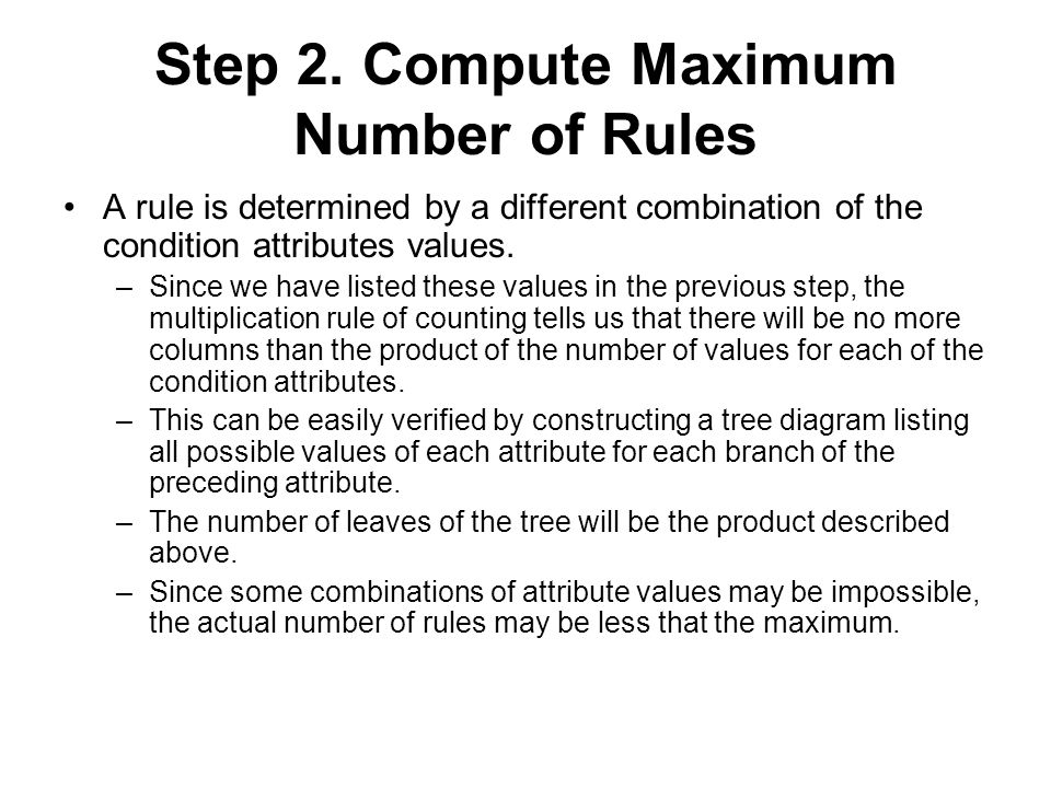 Step 2. Compute Maximum Number of Rules A rule is determined by a different combination of the condition attributes values. –Since we have listed thes