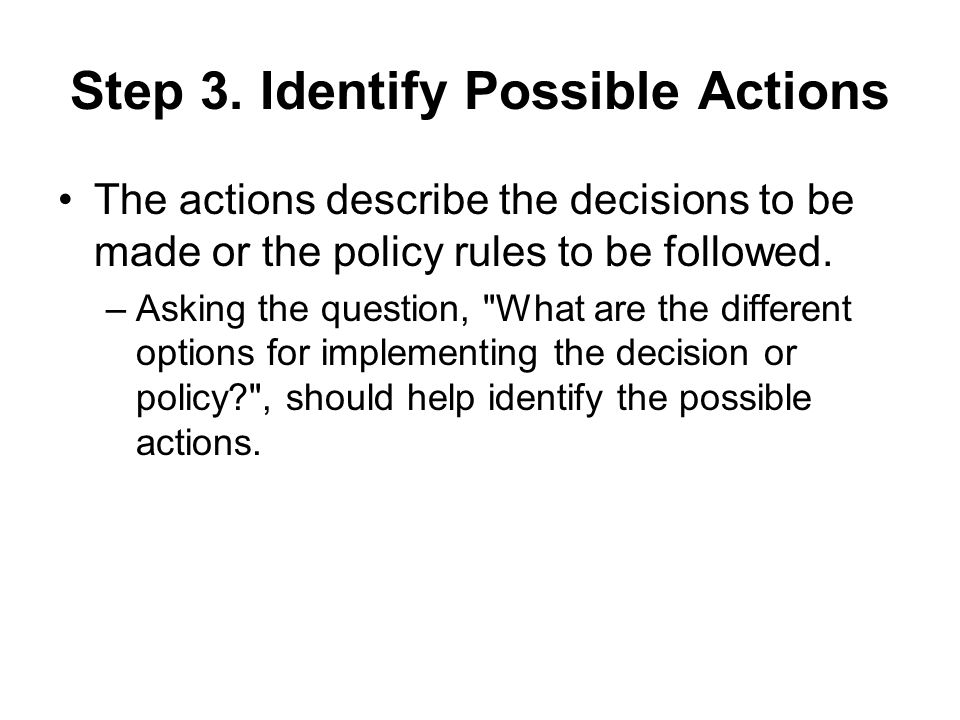 Step 3. Identify Possible Actions The actions describe the decisions to be made or the policy rules to be followed. –Asking the question,
