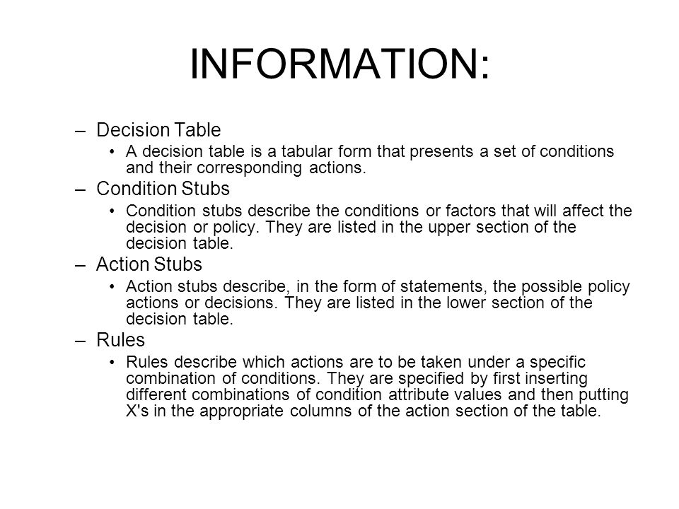 INFORMATION: –Decision Table A decision table is a tabular form that presents a set of conditions and their corresponding actions. –Condition Stubs Co