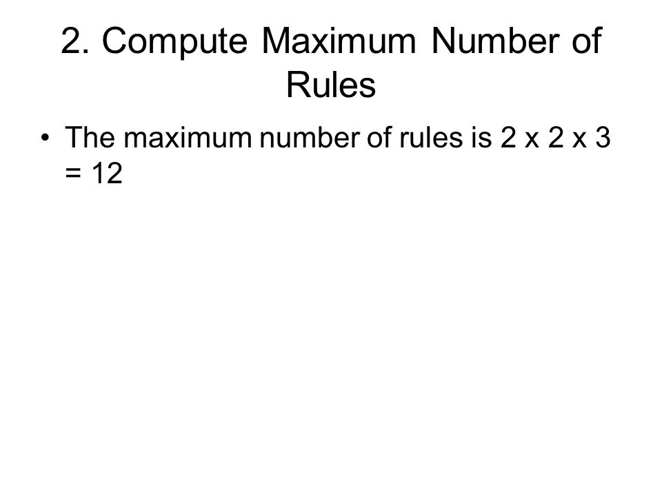 2. Compute Maximum Number of Rules The maximum number of rules is 2 x 2 x 3 = 12