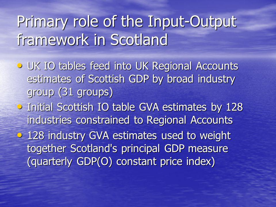 Secondary role of the Input-Output framework in Scotland To provide a balanced and complete picture of flows of products in the economy for the year, illustrating the relationship between producers & consumers and the interdependence of industries.