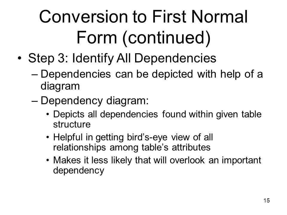 15 Conversion to First Normal Form (continued) Step 3: Identify All Dependencies –Dependencies can be depicted with help of a diagram –Dependency diag